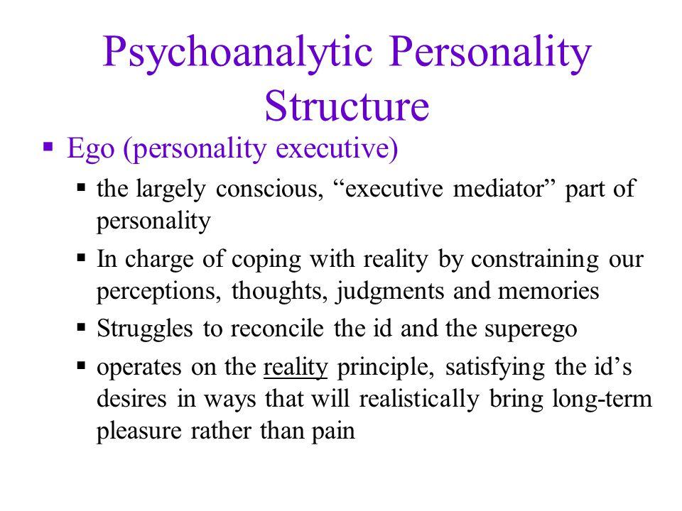 Psychoanalytic Personality Structure  Ego (personality executive)  the largely conscious, executive mediator part of personality  In charge of coping with reality by constraining our perceptions, thoughts, judgments and memories  Struggles to reconcile the id and the superego  operates on the reality principle, satisfying the id's desires in ways that will realistically bring long-term pleasure rather than pain