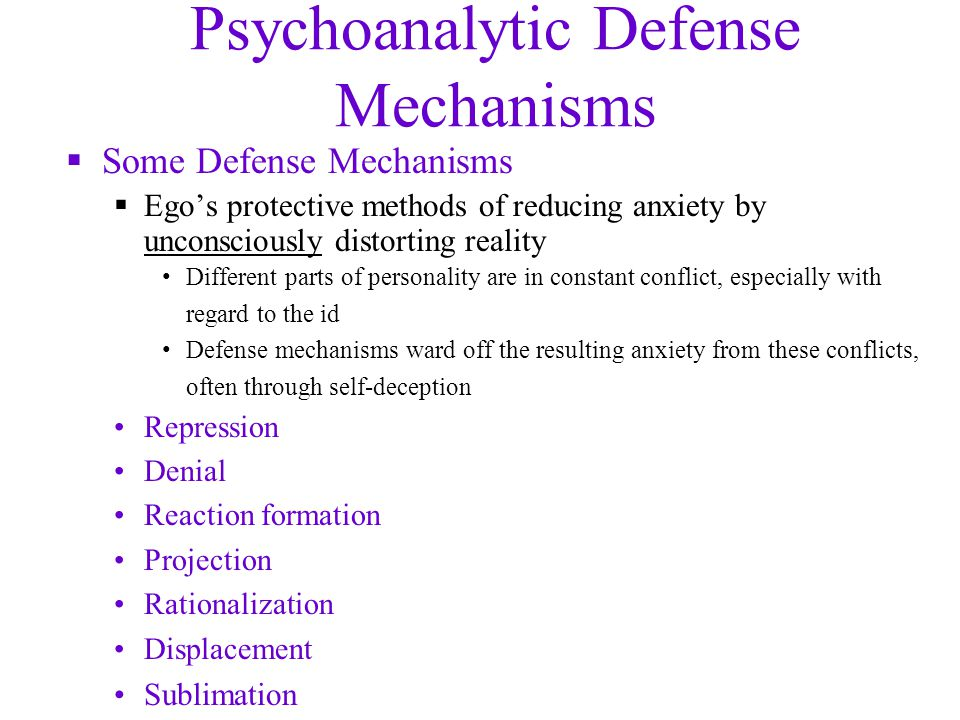 Psychoanalytic Defense Mechanisms  Some Defense Mechanisms  Ego's protective methods of reducing anxiety by unconsciously distorting reality Different parts of personality are in constant conflict, especially with regard to the id Defense mechanisms ward off the resulting anxiety from these conflicts, often through self-deception Repression Denial Reaction formation Projection Rationalization Displacement Sublimation