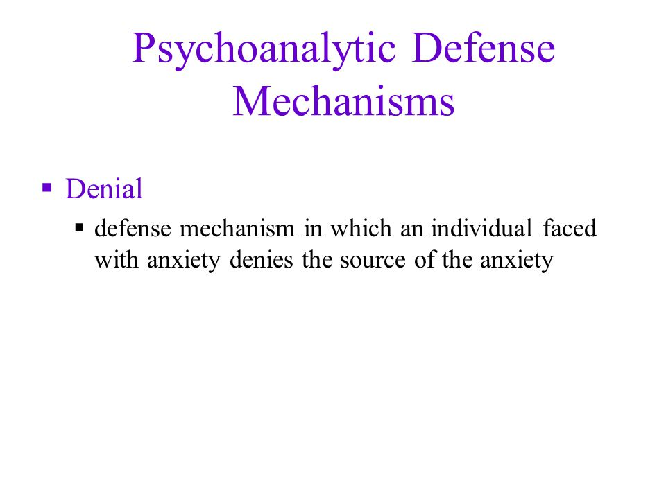 Psychoanalytic Defense Mechanisms  Denial  defense mechanism in which an individual faced with anxiety denies the source of the anxiety
