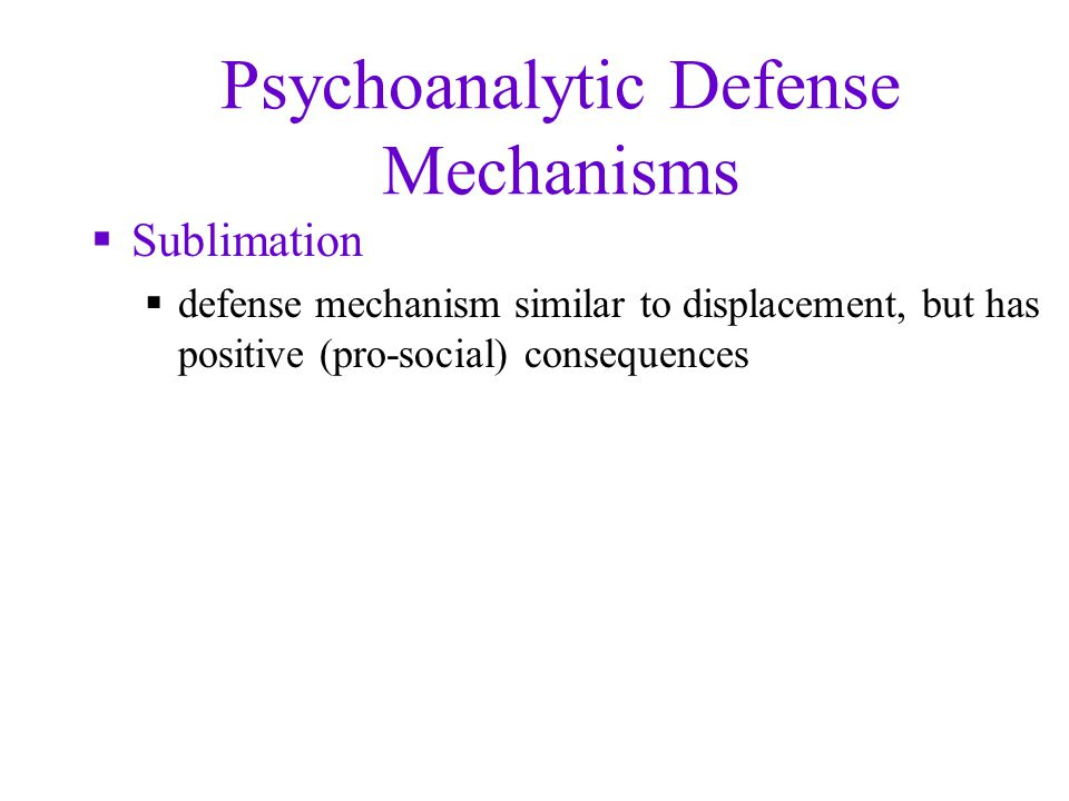 Psychoanalytic Defense Mechanisms  Sublimation  defense mechanism similar to displacement, but has positive (pro-social) consequences