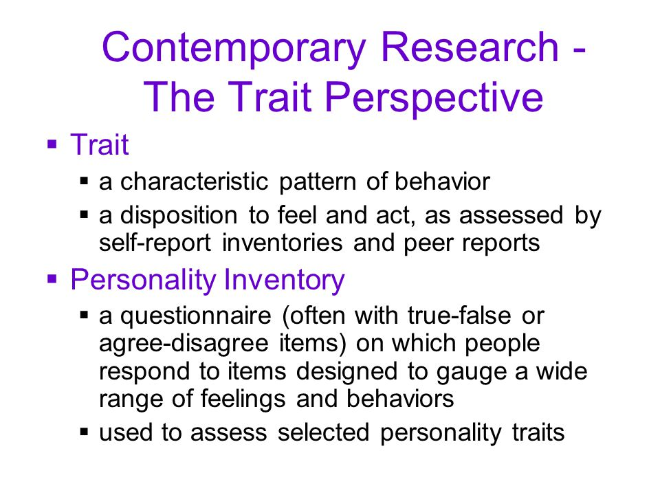 Contemporary Research - The Trait Perspective  Trait  a characteristic pattern of behavior  a disposition to feel and act, as assessed by self-report inventories and peer reports  Personality Inventory  a questionnaire (often with true-false or agree-disagree items) on which people respond to items designed to gauge a wide range of feelings and behaviors  used to assess selected personality traits