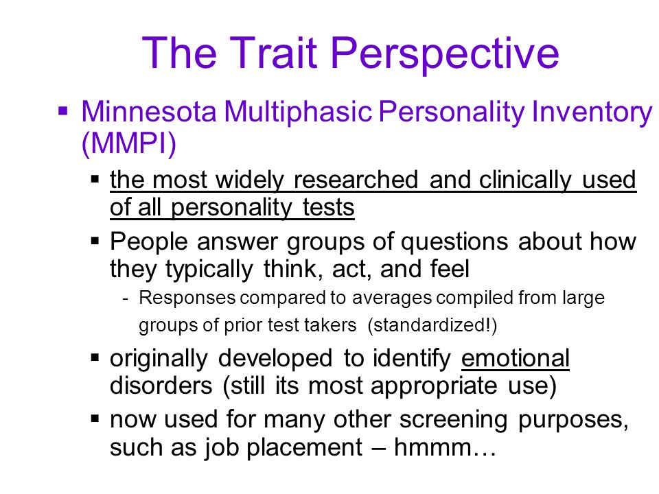 The Trait Perspective  Minnesota Multiphasic Personality Inventory (MMPI)  the most widely researched and clinically used of all personality tests  People answer groups of questions about how they typically think, act, and feel -Responses compared to averages compiled from large groups of prior test takers (standardized!)  originally developed to identify emotional disorders (still its most appropriate use)  now used for many other screening purposes, such as job placement – hmmm…