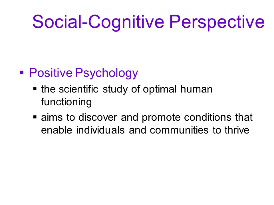 Social-Cognitive Perspective  Positive Psychology  the scientific study of optimal human functioning  aims to discover and promote conditions that enable individuals and communities to thrive