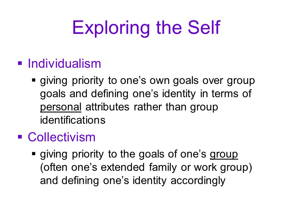 Exploring the Self  Individualism  giving priority to one's own goals over group goals and defining one's identity in terms of personal attributes rather than group identifications  Collectivism  giving priority to the goals of one's group (often one's extended family or work group) and defining one's identity accordingly