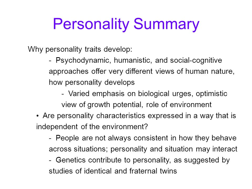 Why personality traits develop: - Psychodynamic, humanistic, and social-cognitive approaches offer very different views of human nature, how personality develops - Varied emphasis on biological urges, optimistic view of growth potential, role of environment Are personality characteristics expressed in a way that is independent of the environment.