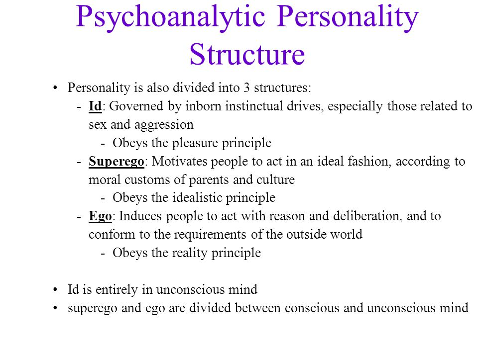 Psychoanalytic Personality Structure Personality is also divided into 3 structures: -Id: Governed by inborn instinctual drives, especially those related to sex and aggression -Obeys the pleasure principle -Superego: Motivates people to act in an ideal fashion, according to moral customs of parents and culture -Obeys the idealistic principle -Ego: Induces people to act with reason and deliberation, and to conform to the requirements of the outside world -Obeys the reality principle Id is entirely in unconscious mind superego and ego are divided between conscious and unconscious mind