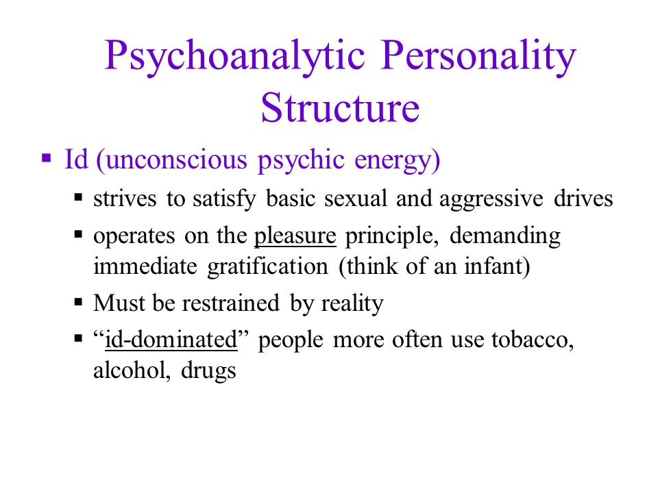 Psychoanalytic Personality Structure  Id (unconscious psychic energy)  strives to satisfy basic sexual and aggressive drives  operates on the pleasure principle, demanding immediate gratification (think of an infant)  Must be restrained by reality  id-dominated people more often use tobacco, alcohol, drugs