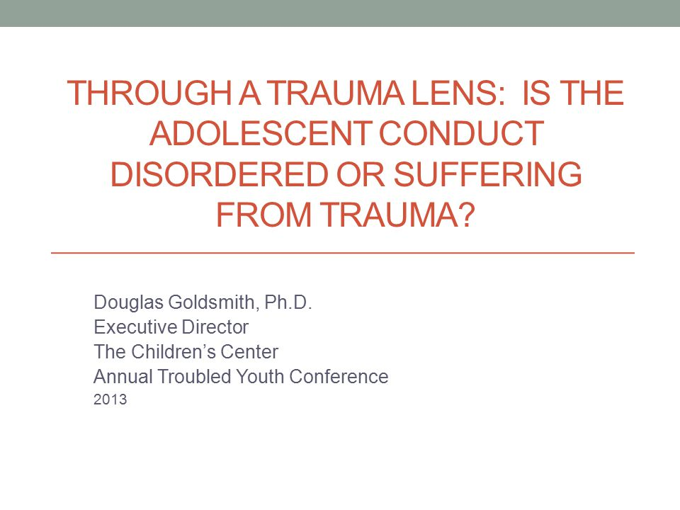 THROUGH A TRAUMA LENS: IS THE ADOLESCENT CONDUCT DISORDERED OR SUFFERING FROM TRAUMA.