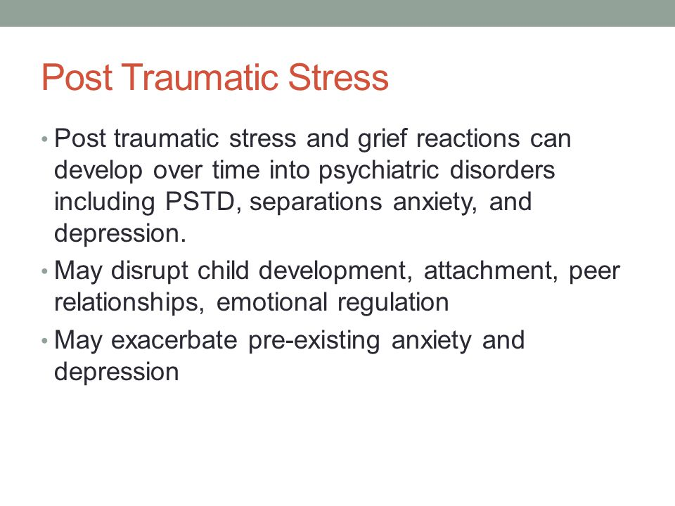 Post Traumatic Stress Post traumatic stress and grief reactions can develop over time into psychiatric disorders including PSTD, separations anxiety, and depression.