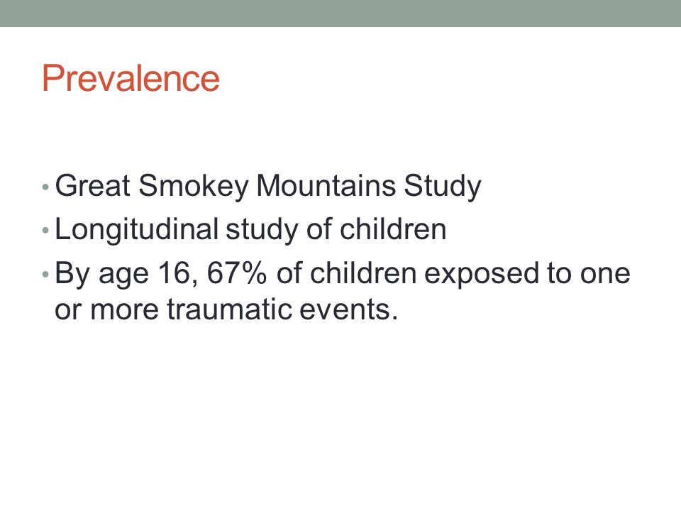 Prevalence Great Smokey Mountains Study Longitudinal study of children By age 16, 67% of children exposed to one or more traumatic events.