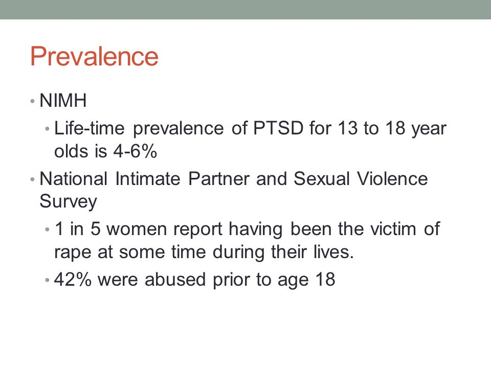 Prevalence NIMH Life-time prevalence of PTSD for 13 to 18 year olds is 4-6% National Intimate Partner and Sexual Violence Survey 1 in 5 women report having been the victim of rape at some time during their lives.
