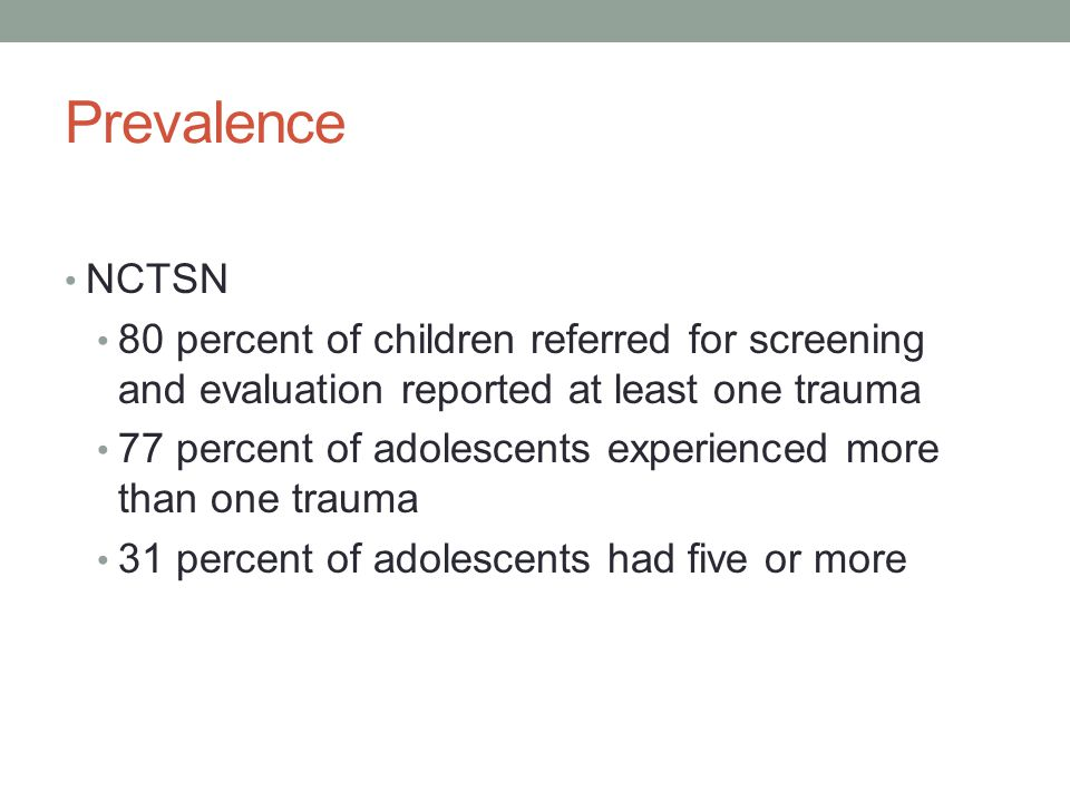 Prevalence NCTSN 80 percent of children referred for screening and evaluation reported at least one trauma 77 percent of adolescents experienced more than one trauma 31 percent of adolescents had five or more
