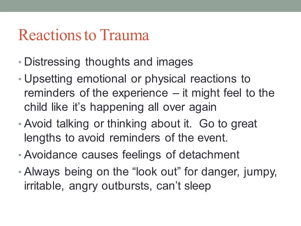 Reactions to Trauma Distressing thoughts and images Upsetting emotional or physical reactions to reminders of the experience – it might feel to the child like it's happening all over again Avoid talking or thinking about it.