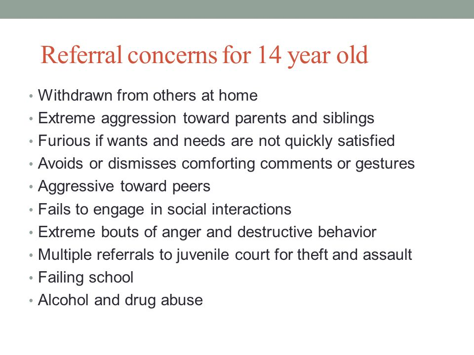 Referral concerns for 14 year old Withdrawn from others at home Extreme aggression toward parents and siblings Furious if wants and needs are not quickly satisfied Avoids or dismisses comforting comments or gestures Aggressive toward peers Fails to engage in social interactions Extreme bouts of anger and destructive behavior Multiple referrals to juvenile court for theft and assault Failing school Alcohol and drug abuse