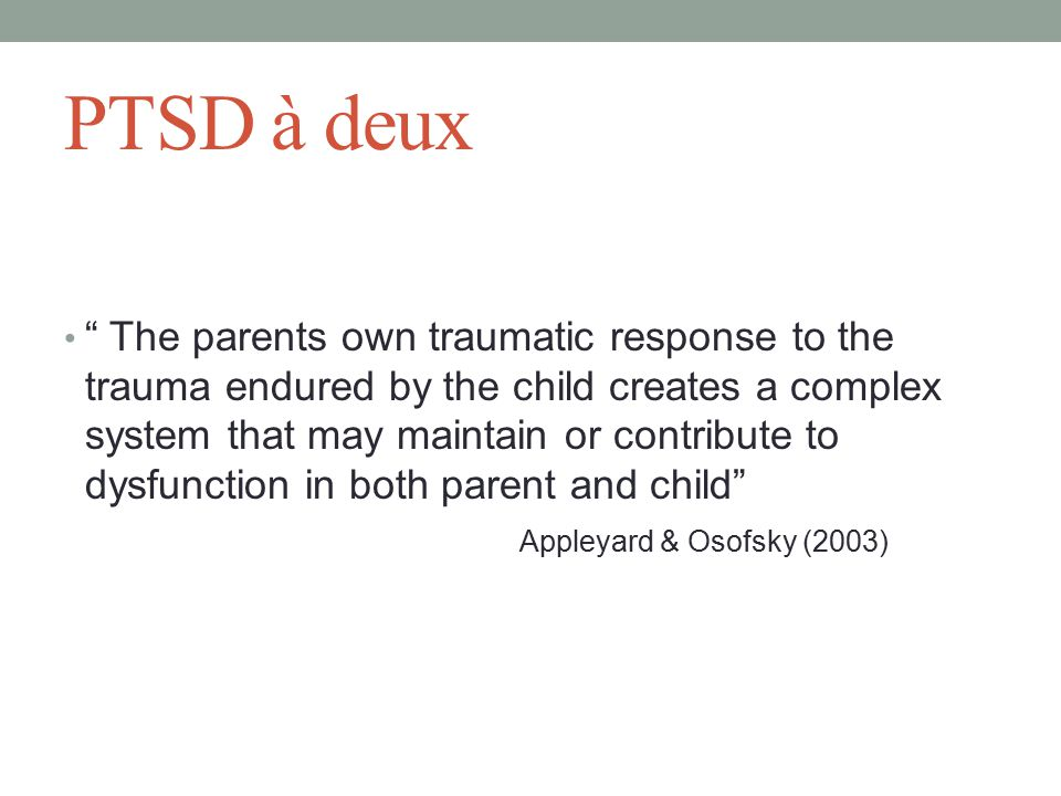 PTSD à deux The parents own traumatic response to the trauma endured by the child creates a complex system that may maintain or contribute to dysfunction in both parent and child Appleyard & Osofsky (2003)