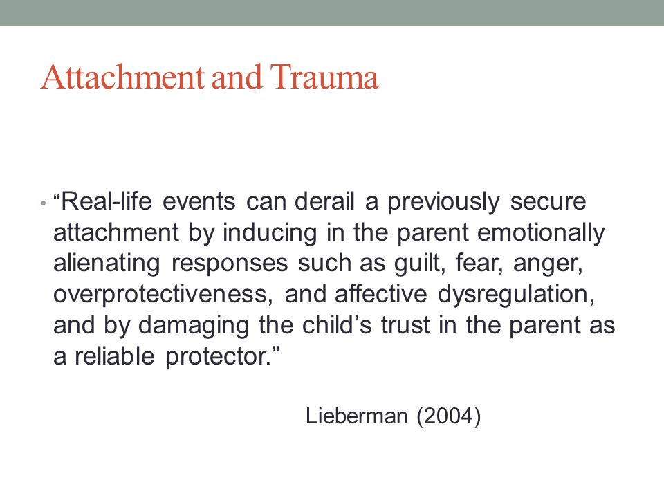 Attachment and Trauma Real-life events can derail a previously secure attachment by inducing in the parent emotionally alienating responses such as guilt, fear, anger, overprotectiveness, and affective dysregulation, and by damaging the child's trust in the parent as a reliable protector. Lieberman (2004)