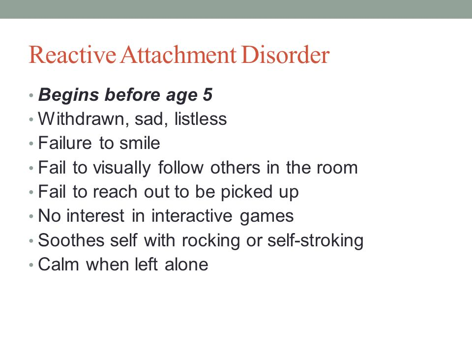 Reactive Attachment Disorder Begins before age 5 Withdrawn, sad, listless Failure to smile Fail to visually follow others in the room Fail to reach out to be picked up No interest in interactive games Soothes self with rocking or self-stroking Calm when left alone
