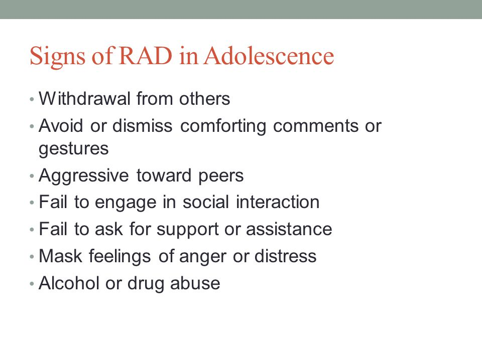 Signs of RAD in Adolescence Withdrawal from others Avoid or dismiss comforting comments or gestures Aggressive toward peers Fail to engage in social interaction Fail to ask for support or assistance Mask feelings of anger or distress Alcohol or drug abuse
