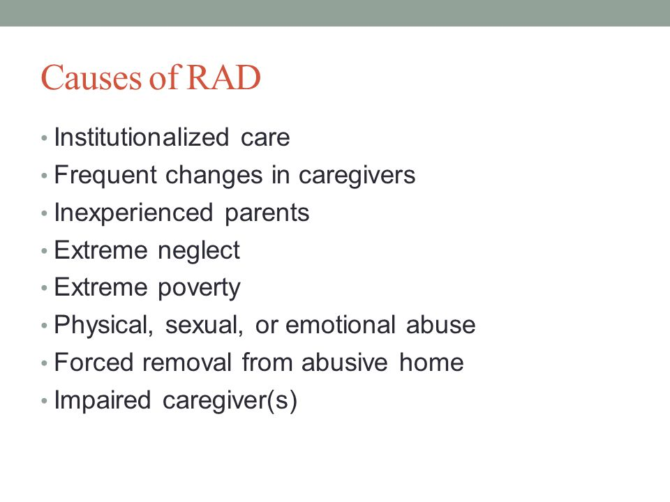 Causes of RAD Institutionalized care Frequent changes in caregivers Inexperienced parents Extreme neglect Extreme poverty Physical, sexual, or emotional abuse Forced removal from abusive home Impaired caregiver(s)