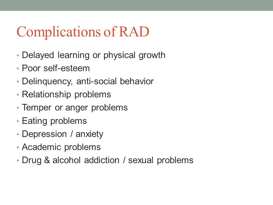 Complications of RAD Delayed learning or physical growth Poor self-esteem Delinquency, anti-social behavior Relationship problems Temper or anger problems Eating problems Depression / anxiety Academic problems Drug & alcohol addiction / sexual problems