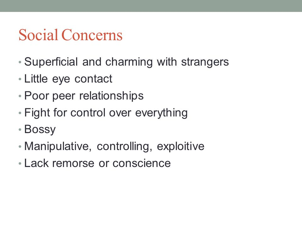 Social Concerns Superficial and charming with strangers Little eye contact Poor peer relationships Fight for control over everything Bossy Manipulative, controlling, exploitive Lack remorse or conscience