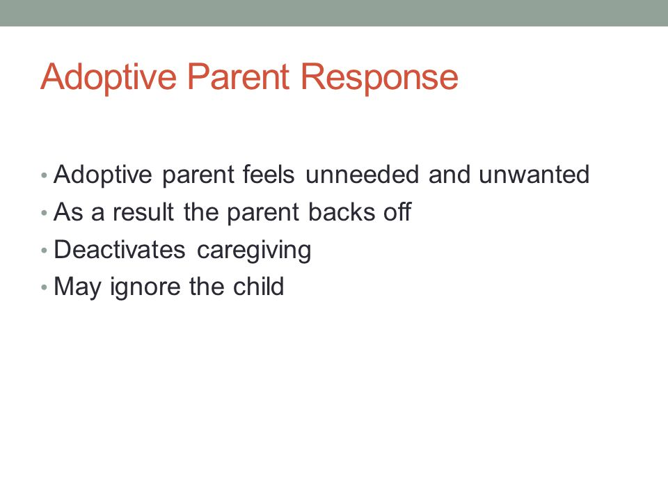 Adoptive Parent Response Adoptive parent feels unneeded and unwanted As a result the parent backs off Deactivates caregiving May ignore the child