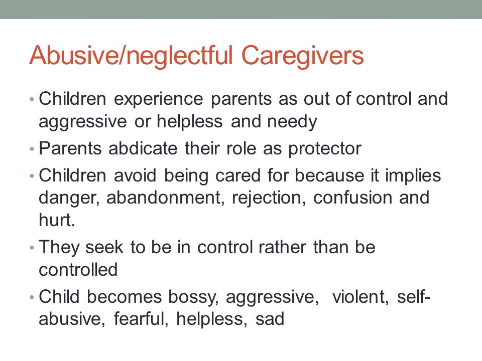 Abusive/neglectful Caregivers Children experience parents as out of control and aggressive or helpless and needy Parents abdicate their role as protector Children avoid being cared for because it implies danger, abandonment, rejection, confusion and hurt.