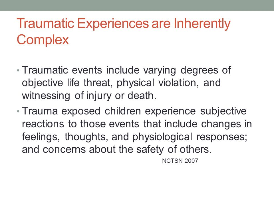 Traumatic Experiences are Inherently Complex Traumatic events include varying degrees of objective life threat, physical violation, and witnessing of injury or death.