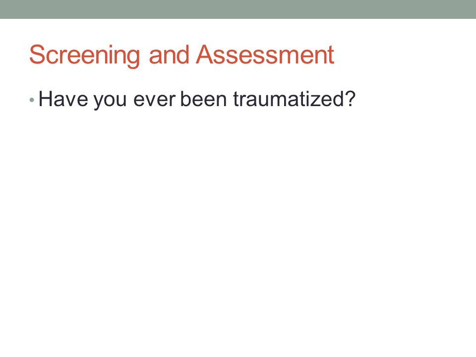 Screening and Assessment Have you ever been traumatized