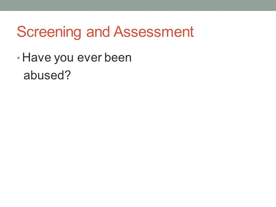 Screening and Assessment Have you ever been abused