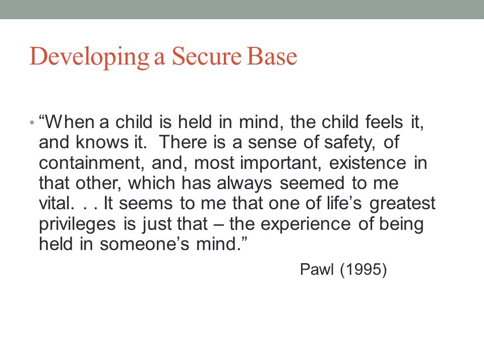 Developing a Secure Base When a child is held in mind, the child feels it, and knows it.