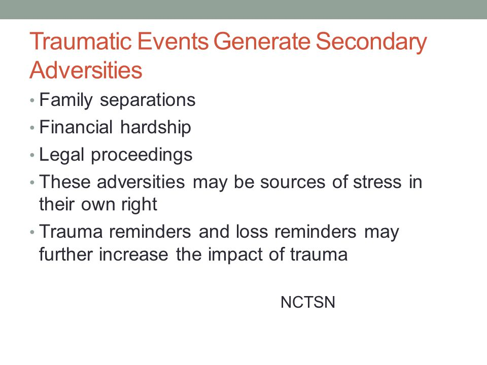 Traumatic Events Generate Secondary Adversities Family separations Financial hardship Legal proceedings These adversities may be sources of stress in their own right Trauma reminders and loss reminders may further increase the impact of trauma NCTSN