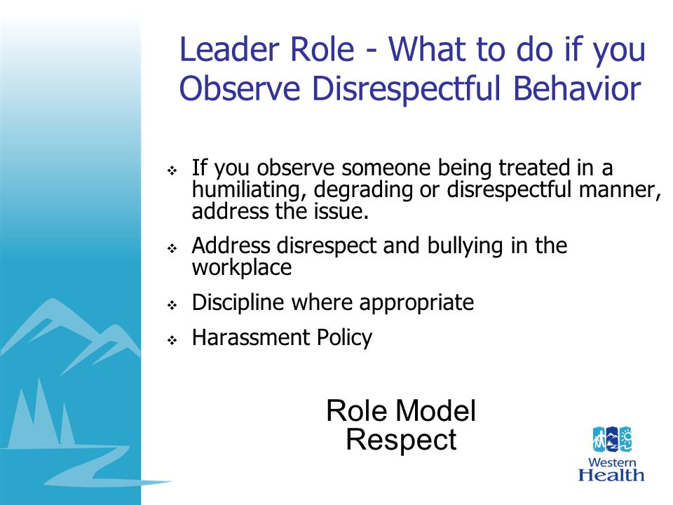 Leader Role - What to do if you Observe Disrespectful Behavior  If you observe someone being treated in a humiliating, degrading or disrespectful man