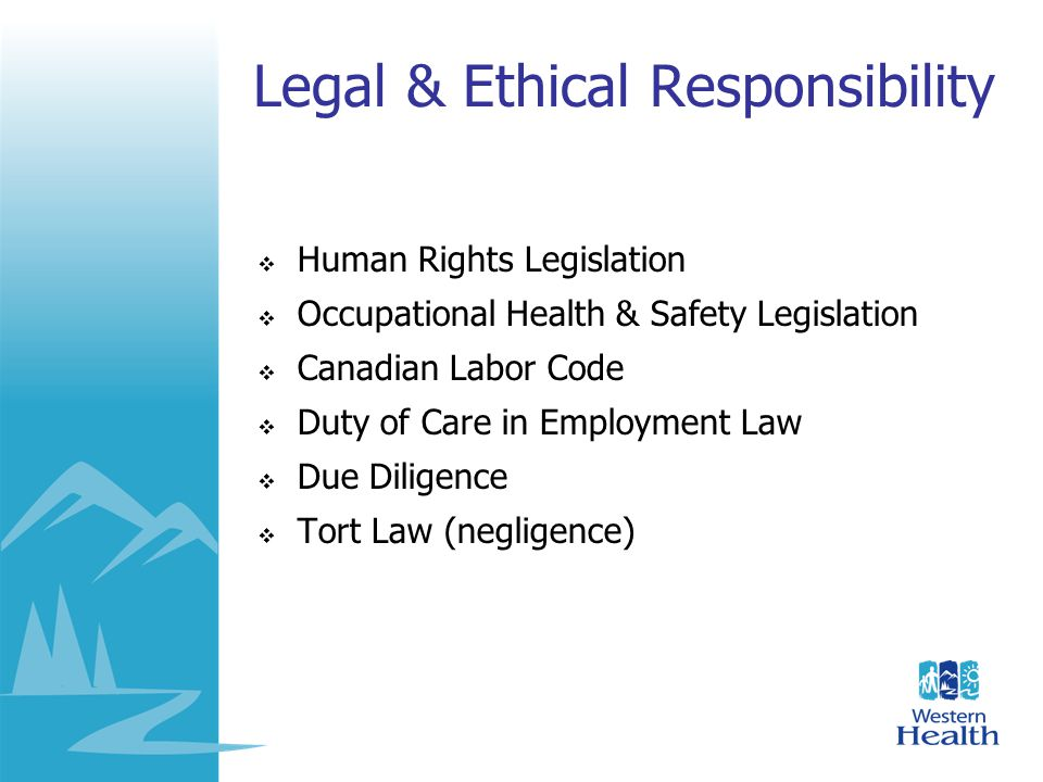 Legal & Ethical Responsibility  Human Rights Legislation  Occupational Health & Safety Legislation  Canadian Labor Code  Duty of Care in Employmen