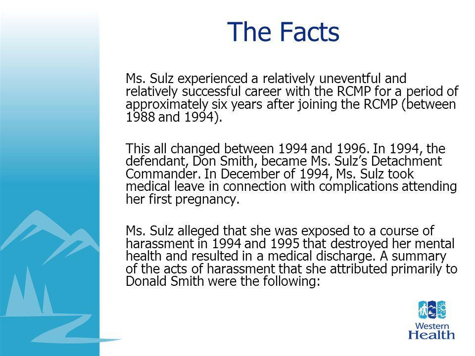 The Facts Ms. Sulz experienced a relatively uneventful and relatively successful career with the RCMP for a period of approximately six years after jo