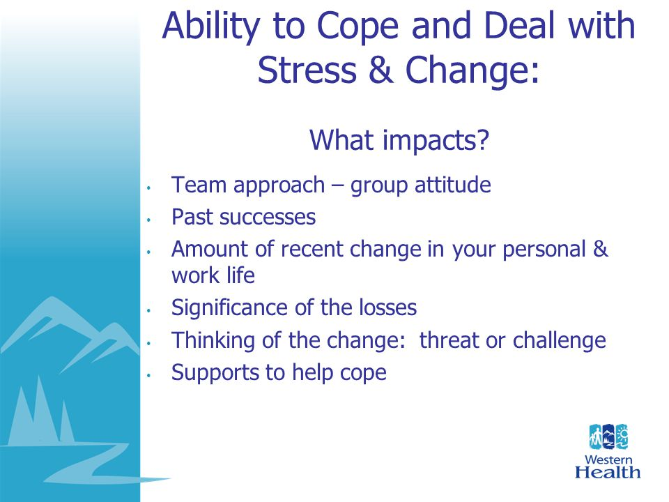Ability to Cope and Deal with Stress & Change: What impacts? Team approach – group attitude Past successes Amount of recent change in your personal &