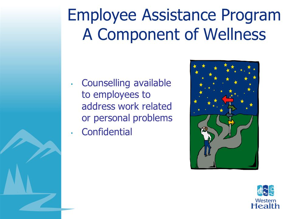 Employee Assistance Program A Component of Wellness Counselling available to employees to address work related or personal problems Confidential