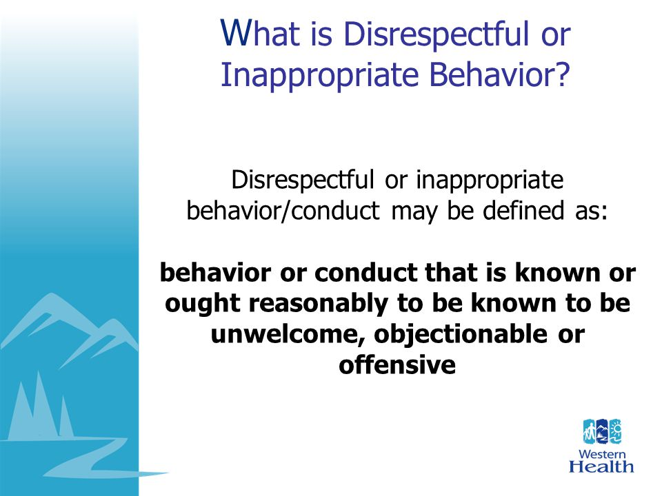 Examples of Disrespectful Behaviour L Yelling or using profanity L Physically abusing or threatening abuse L Intruding on a persons privacy by spying or stalking L Constantly interrupting L Spreading malicious rumors or gossip L Name Calling L Sarcasm L Rolling eyes L Offensive jokes L Demeaning a person L Not helping someone L Humiliating someone L Belittling someone L Ignoring someone L Yelling, shouting L Making Fun L Being impolite