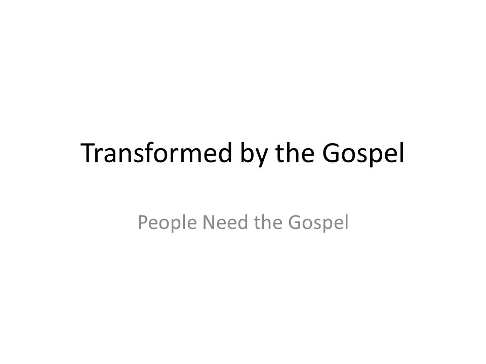 Transformed by the Gospel People Need the Gospel