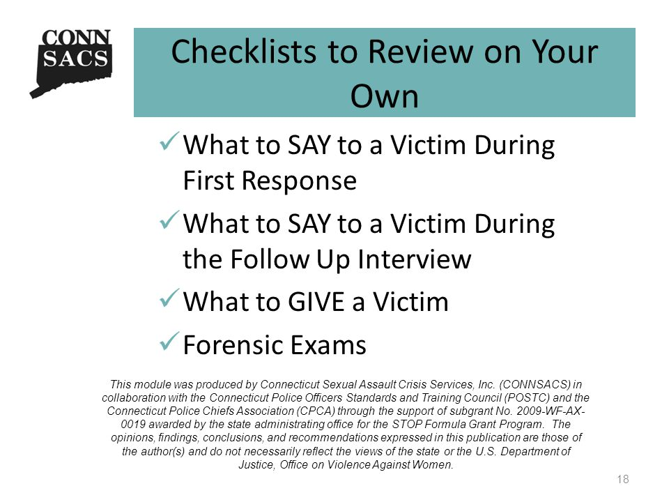 Checklists to Review on Your Own What to SAY to a Victim During First Response What to SAY to a Victim During the Follow Up Interview What to GIVE a Victim Forensic Exams 18 This module was produced by Connecticut Sexual Assault Crisis Services, Inc.