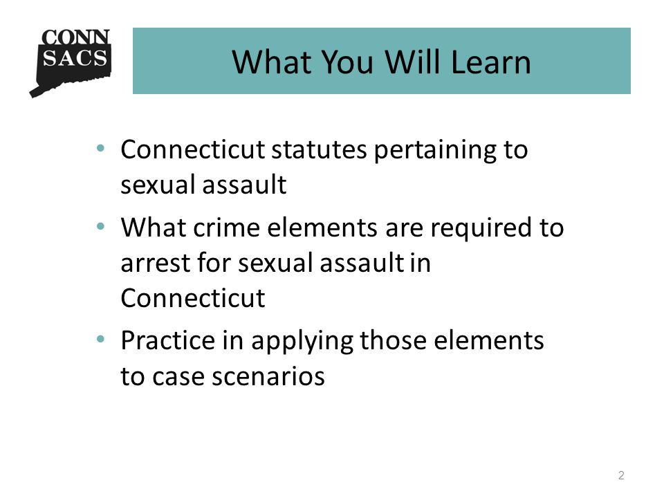 What You Will Learn Connecticut statutes pertaining to sexual assault What crime elements are required to arrest for sexual assault in Connecticut Practice in applying those elements to case scenarios 2