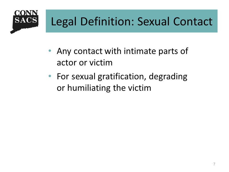Legal Definition: Sexual Contact Any contact with intimate parts of actor or victim For sexual gratification, degrading or humiliating the victim 7