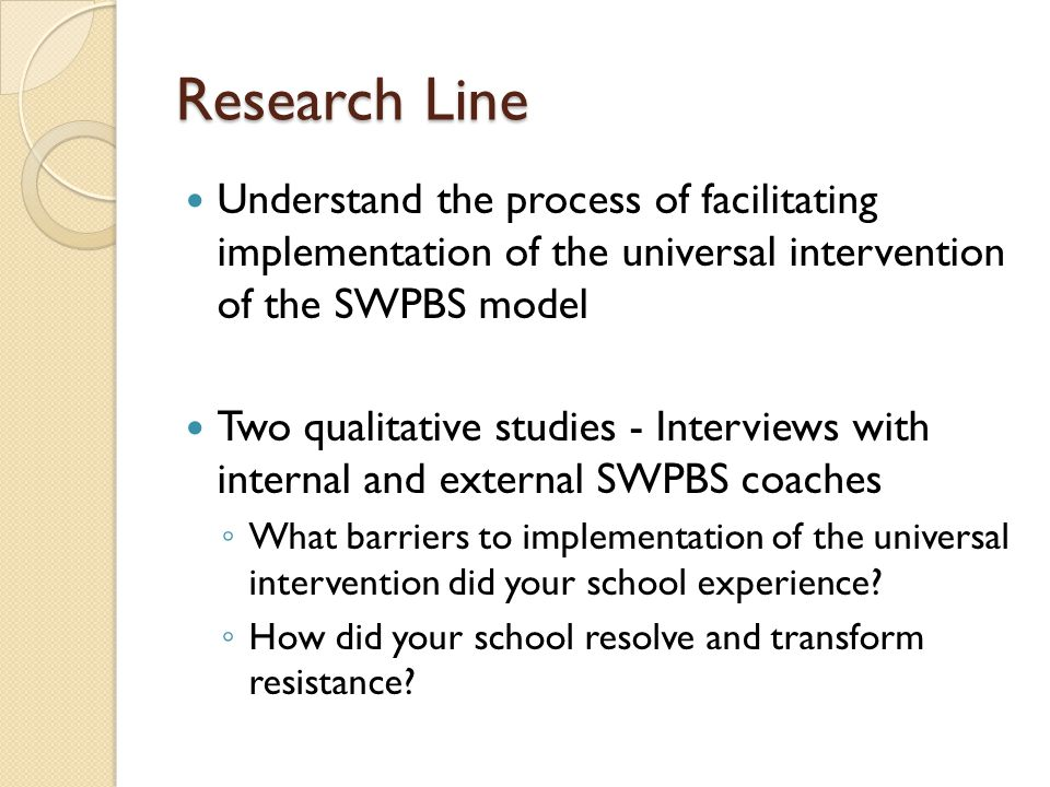 Research Line Understand the process of facilitating implementation of the universal intervention of the SWPBS model Two qualitative studies - Interviews with internal and external SWPBS coaches ◦ What barriers to implementation of the universal intervention did your school experience.
