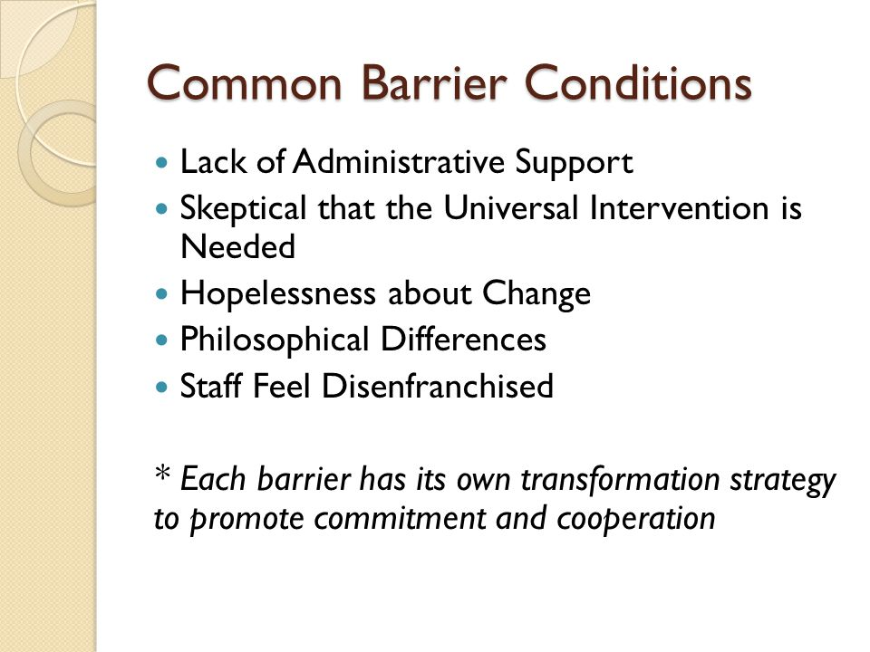Common Barrier Conditions Lack of Administrative Support Skeptical that the Universal Intervention is Needed Hopelessness about Change Philosophical Differences Staff Feel Disenfranchised * Each barrier has its own transformation strategy to promote commitment and cooperation