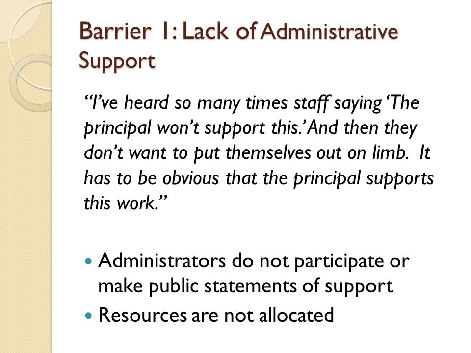 Barrier 1: Lack of Administrative Support I've heard so many times staff saying 'The principal won't support this.' And then they don't want to put themselves out on limb.