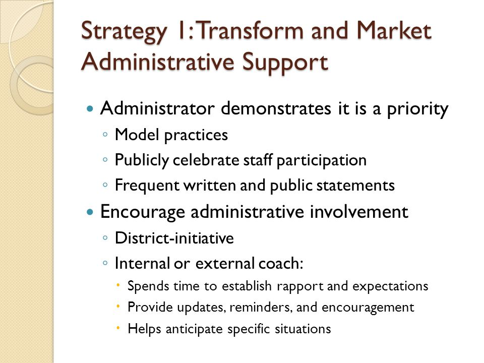 Strategy 1: Transform and Market Administrative Support Administrator demonstrates it is a priority ◦ Model practices ◦ Publicly celebrate staff participation ◦ Frequent written and public statements Encourage administrative involvement ◦ District-initiative ◦ Internal or external coach:  Spends time to establish rapport and expectations  Provide updates, reminders, and encouragement  Helps anticipate specific situations