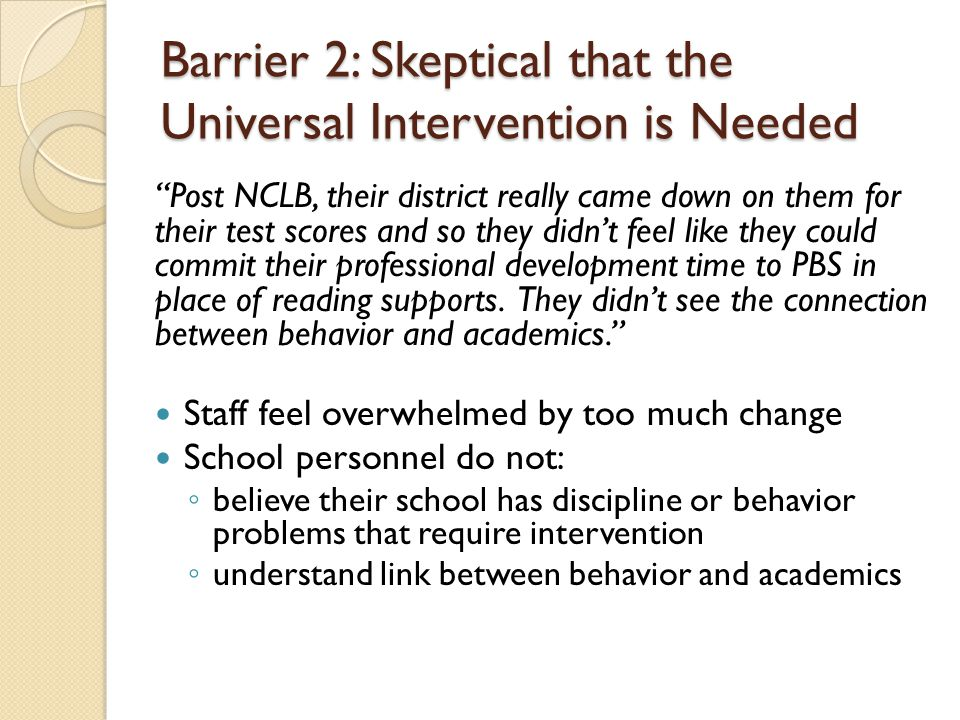 Barrier 2: Skeptical that the Universal Intervention is Needed Post NCLB, their district really came down on them for their test scores and so they didn't feel like they could commit their professional development time to PBS in place of reading supports.