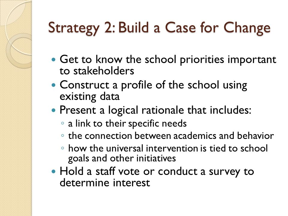 Strategy 2: Build a Case for Change Get to know the school priorities important to stakeholders Construct a profile of the school using existing data Present a logical rationale that includes: ◦ a link to their specific needs ◦ the connection between academics and behavior ◦ how the universal intervention is tied to school goals and other initiatives Hold a staff vote or conduct a survey to determine interest