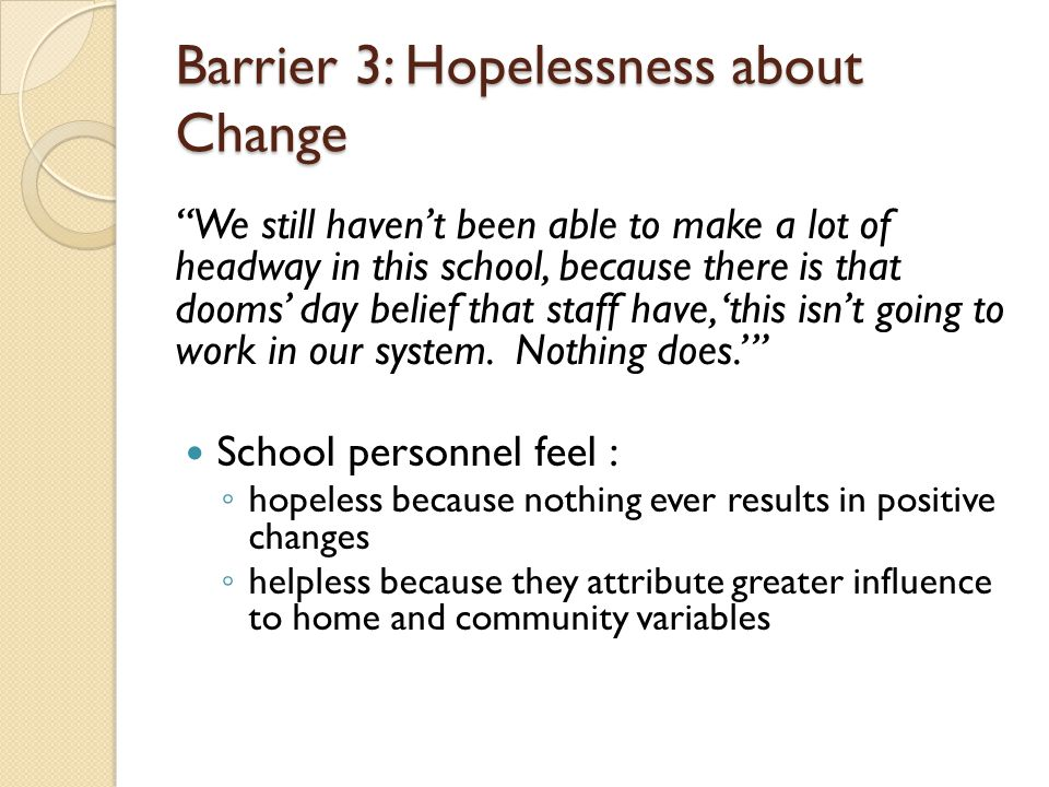 Barrier 3: Hopelessness about Change We still haven't been able to make a lot of headway in this school, because there is that dooms' day belief that staff have, 'this isn't going to work in our system.