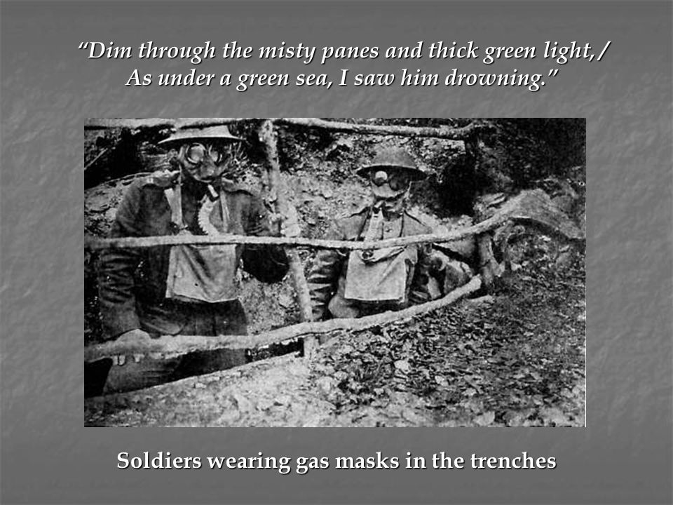 """Soldiers wearing gas masks in the trenches """"Dim through the misty panes and thick green light, / As under a green sea, I saw him drowning."""""""